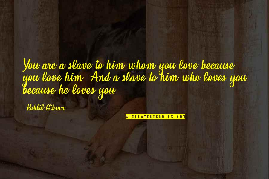 To Whom You Love Quotes By Kahlil Gibran: You are a slave to him whom you