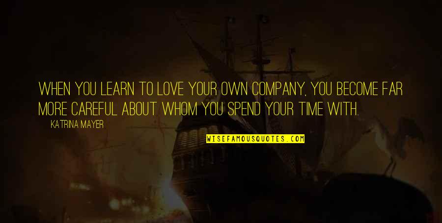 To Whom You Love Quotes By Katrina Mayer: When you learn to love your own company,