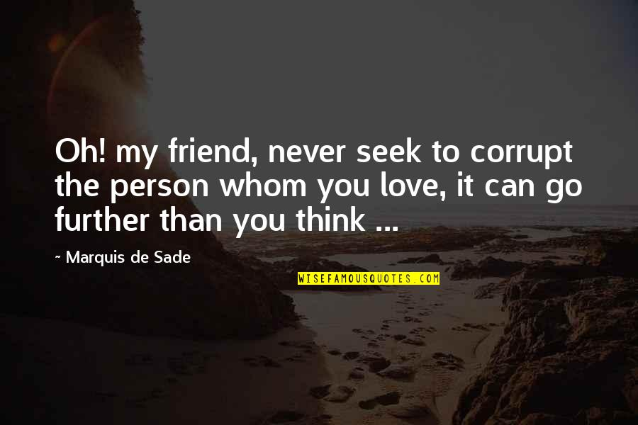 To Whom You Love Quotes By Marquis De Sade: Oh! my friend, never seek to corrupt the