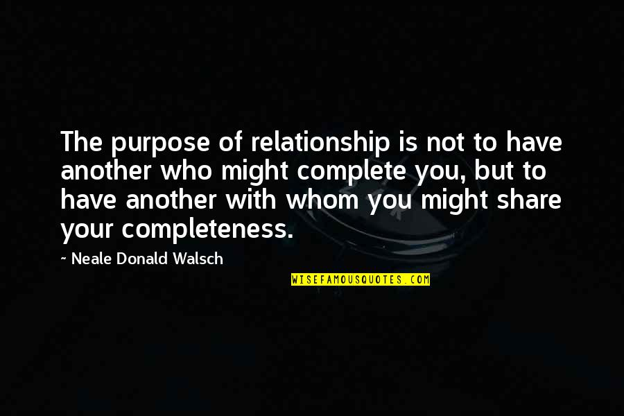 To Whom You Love Quotes By Neale Donald Walsch: The purpose of relationship is not to have