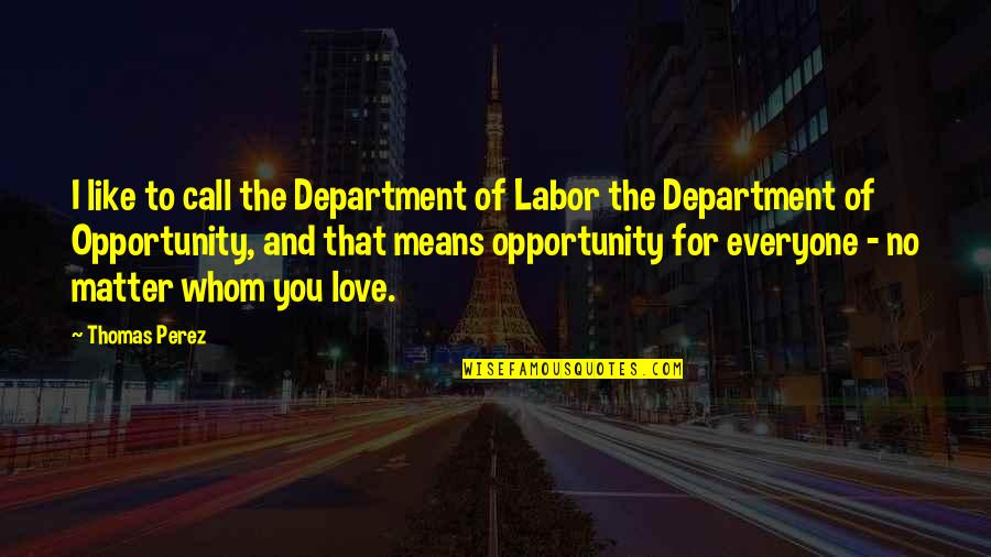 To Whom You Love Quotes By Thomas Perez: I like to call the Department of Labor