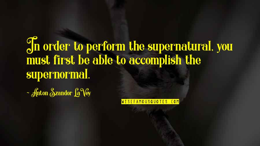 Toacquire Quotes By Anton Szandor LaVey: In order to perform the supernatural, you must