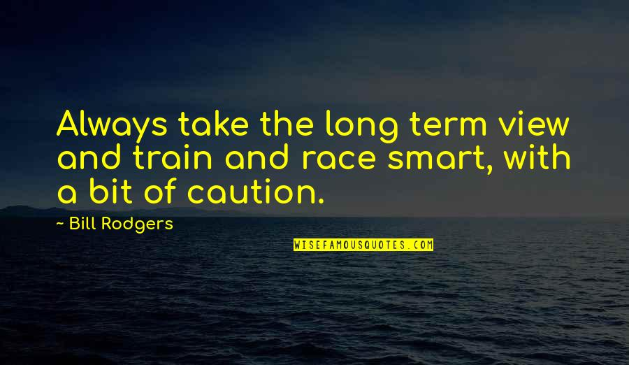 Toacquire Quotes By Bill Rodgers: Always take the long term view and train