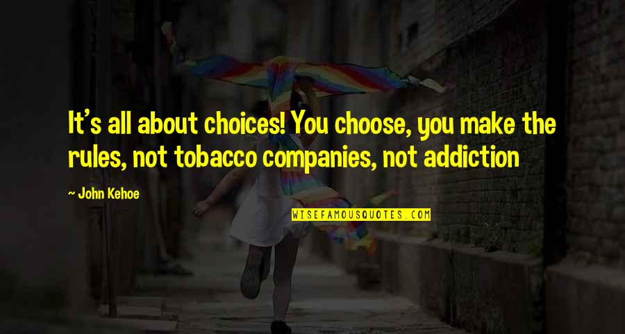 Tobacco Addiction Quotes By John Kehoe: It's all about choices! You choose, you make