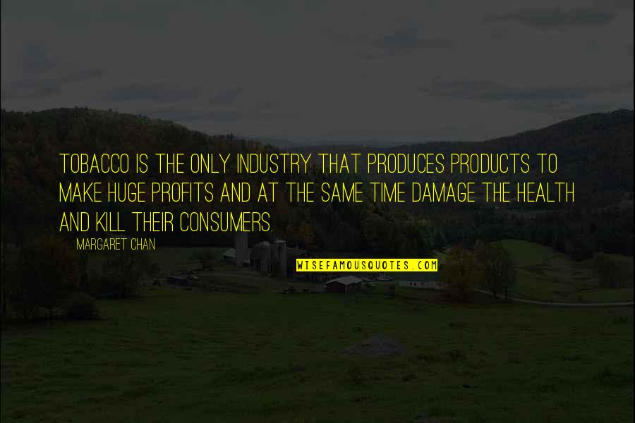 Tobacco Industry Quotes By Margaret Chan: Tobacco is the only industry that produces products