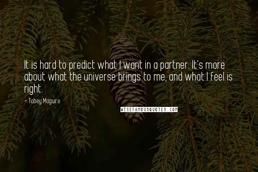 Tobey Maguire quotes: It is hard to predict what I want in a partner. It's more about what the universe brings to me, and what I feel is right.