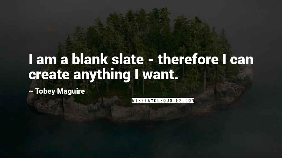 Tobey Maguire quotes: I am a blank slate - therefore I can create anything I want.