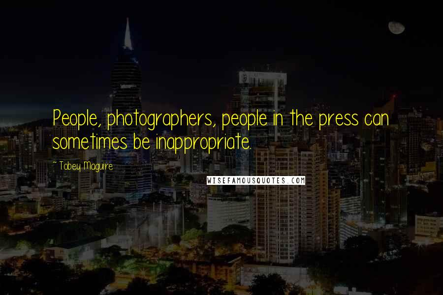 Tobey Maguire quotes: People, photographers, people in the press can sometimes be inappropriate.