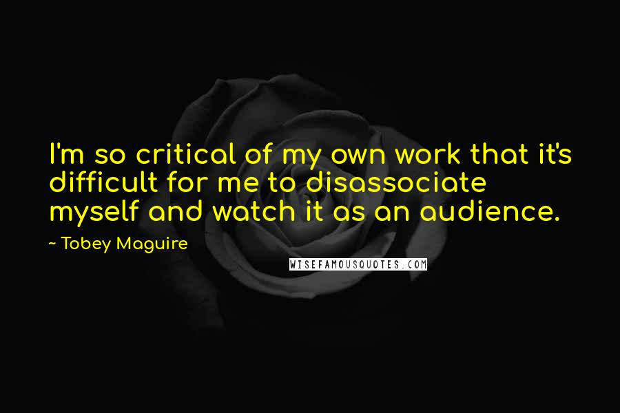 Tobey Maguire quotes: I'm so critical of my own work that it's difficult for me to disassociate myself and watch it as an audience.