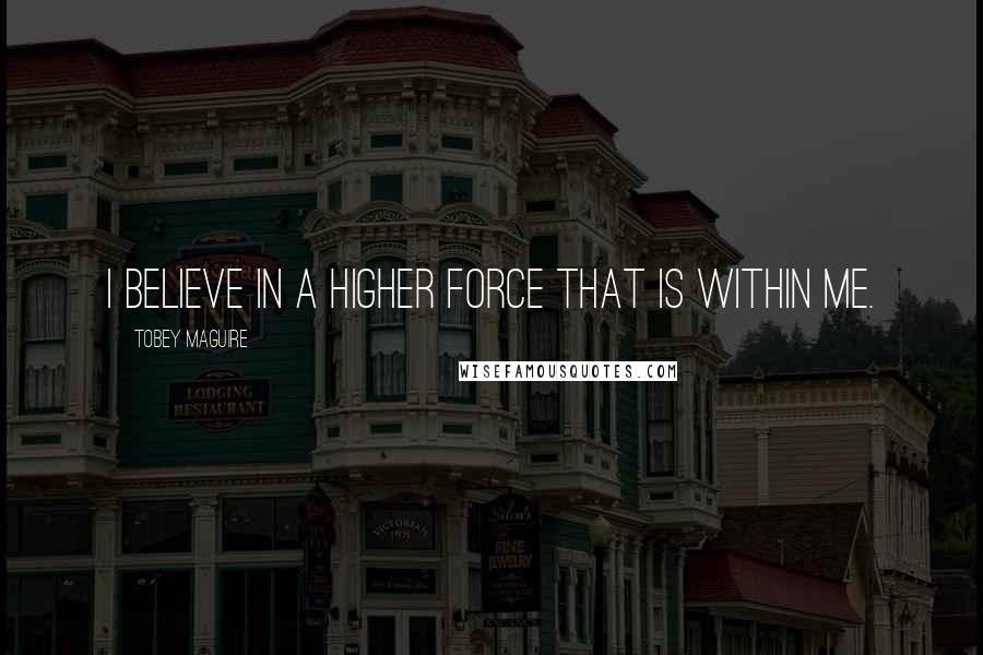 Tobey Maguire quotes: I believe in a higher force that is within me.