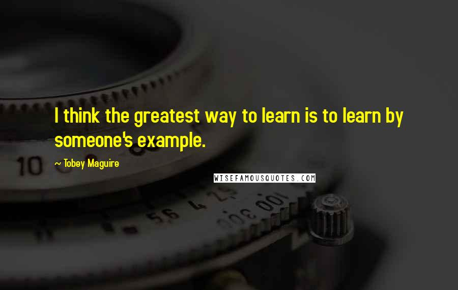 Tobey Maguire quotes: I think the greatest way to learn is to learn by someone's example.