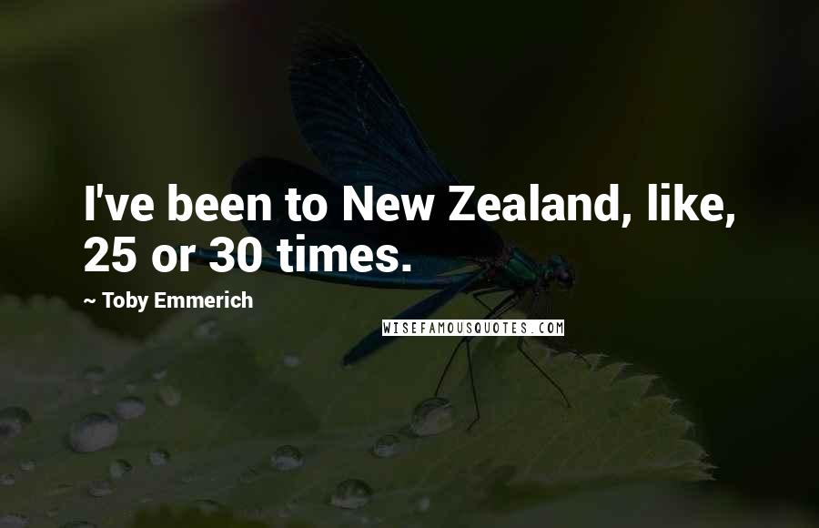 Toby Emmerich quotes: I've been to New Zealand, like, 25 or 30 times.