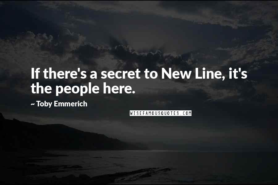 Toby Emmerich quotes: If there's a secret to New Line, it's the people here.