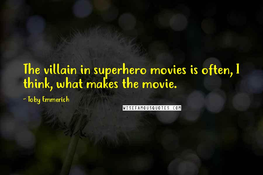 Toby Emmerich quotes: The villain in superhero movies is often, I think, what makes the movie.