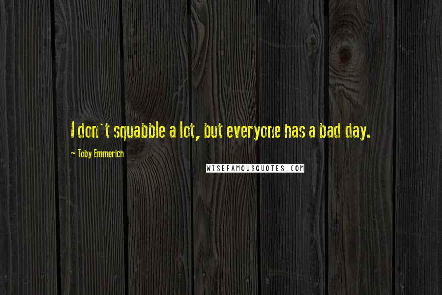 Toby Emmerich quotes: I don't squabble a lot, but everyone has a bad day.