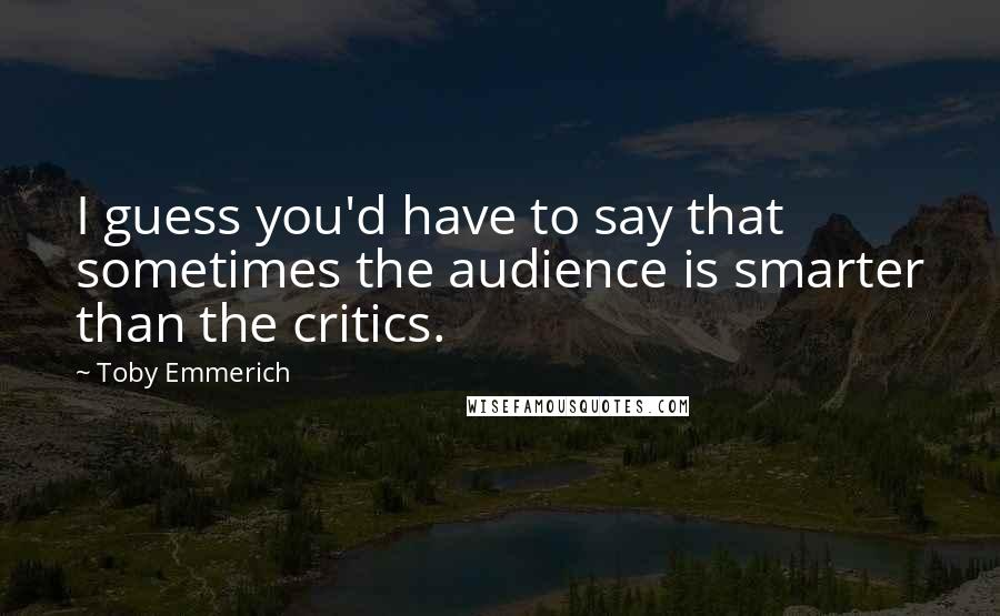 Toby Emmerich quotes: I guess you'd have to say that sometimes the audience is smarter than the critics.