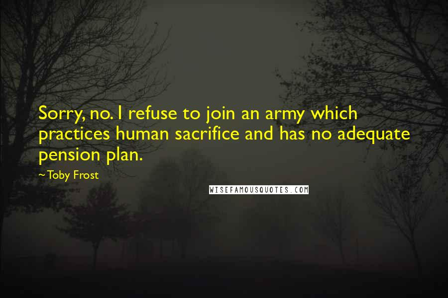 Toby Frost quotes: Sorry, no. I refuse to join an army which practices human sacrifice and has no adequate pension plan.