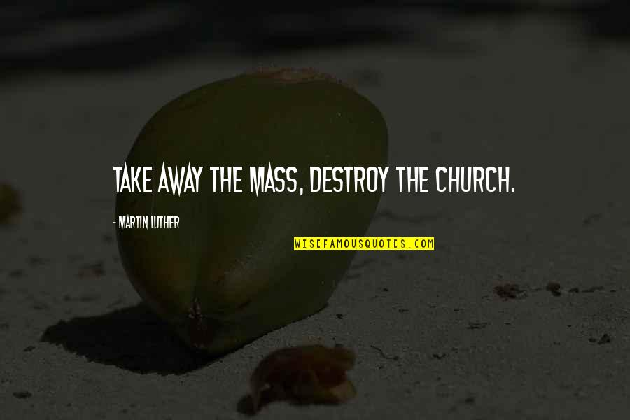 Toby Harrah Quotes By Martin Luther: Take away the Mass, destroy the Church.