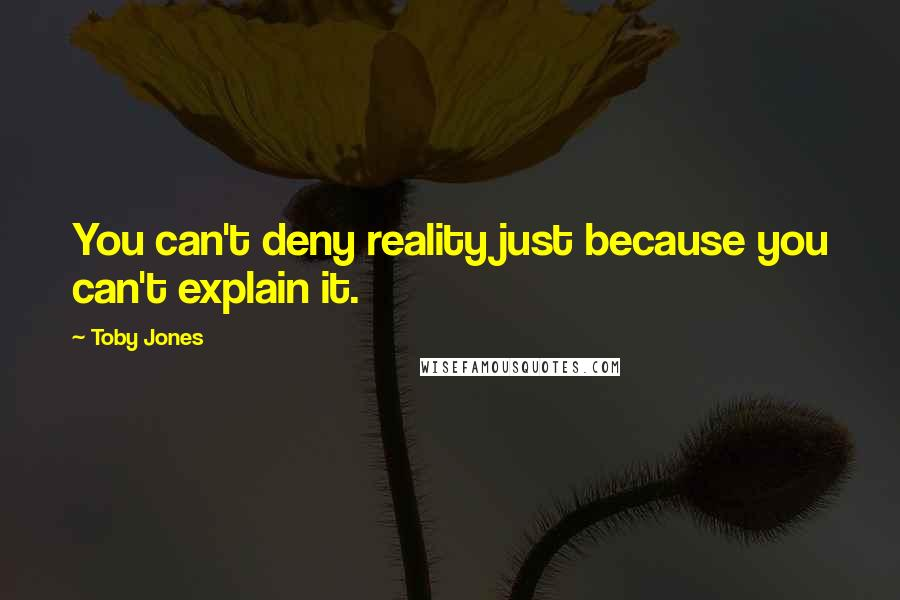 Toby Jones quotes: You can't deny reality just because you can't explain it.