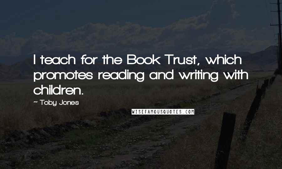 Toby Jones quotes: I teach for the Book Trust, which promotes reading and writing with children.