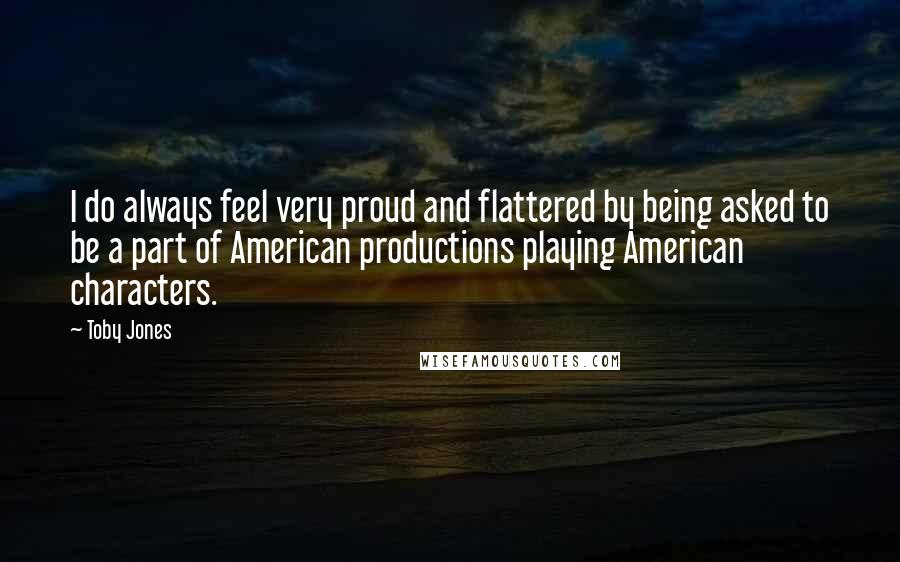 Toby Jones quotes: I do always feel very proud and flattered by being asked to be a part of American productions playing American characters.
