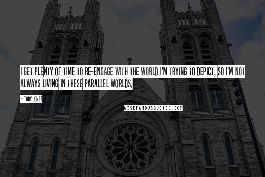 Toby Jones quotes: I get plenty of time to re-engage with the world I'm trying to depict, so I'm not always living in these parallel worlds.