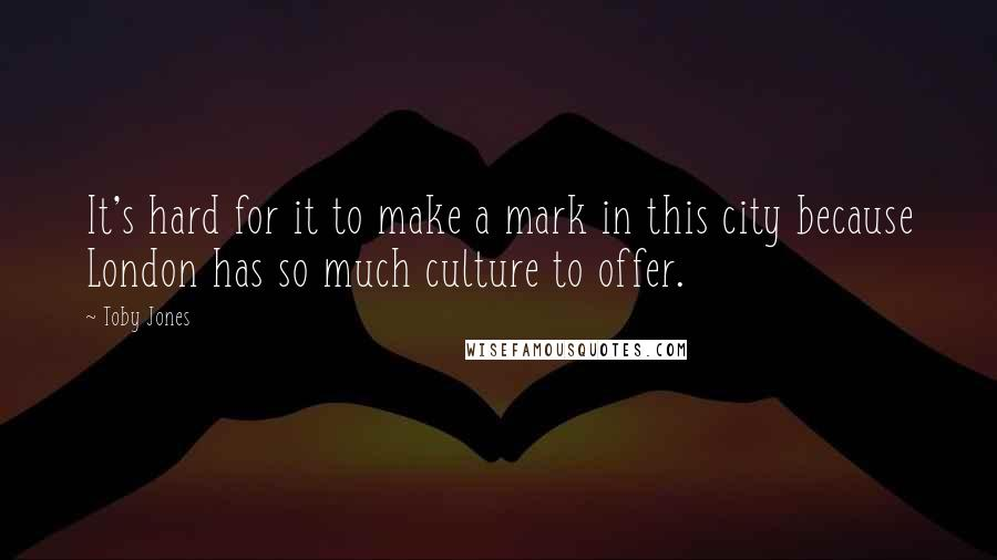 Toby Jones quotes: It's hard for it to make a mark in this city because London has so much culture to offer.