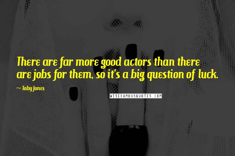 Toby Jones quotes: There are far more good actors than there are jobs for them, so it's a big question of luck.