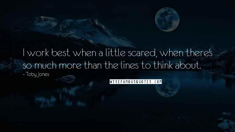 Toby Jones quotes: I work best when a little scared, when there's so much more than the lines to think about.
