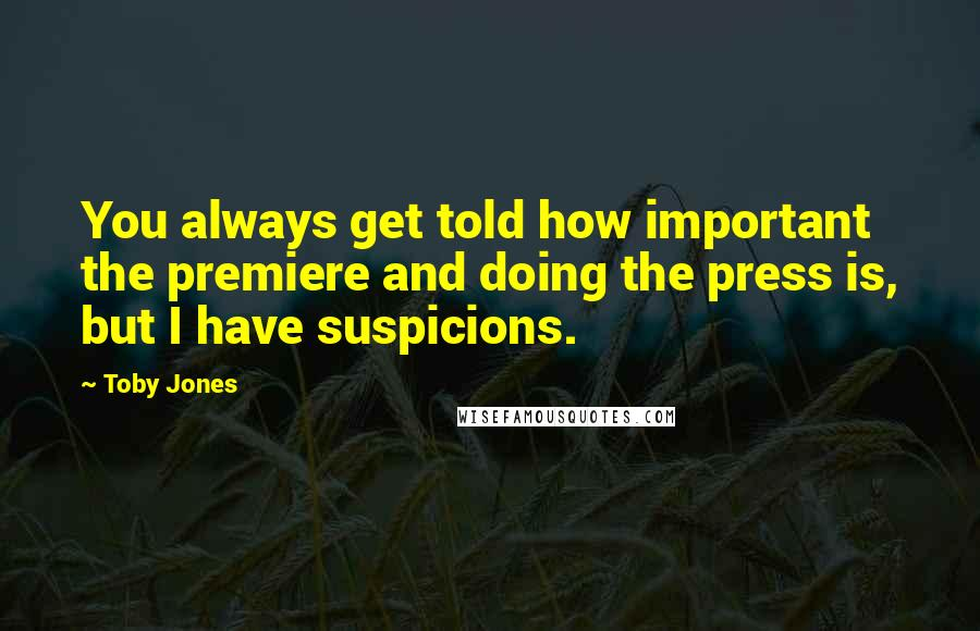Toby Jones quotes: You always get told how important the premiere and doing the press is, but I have suspicions.