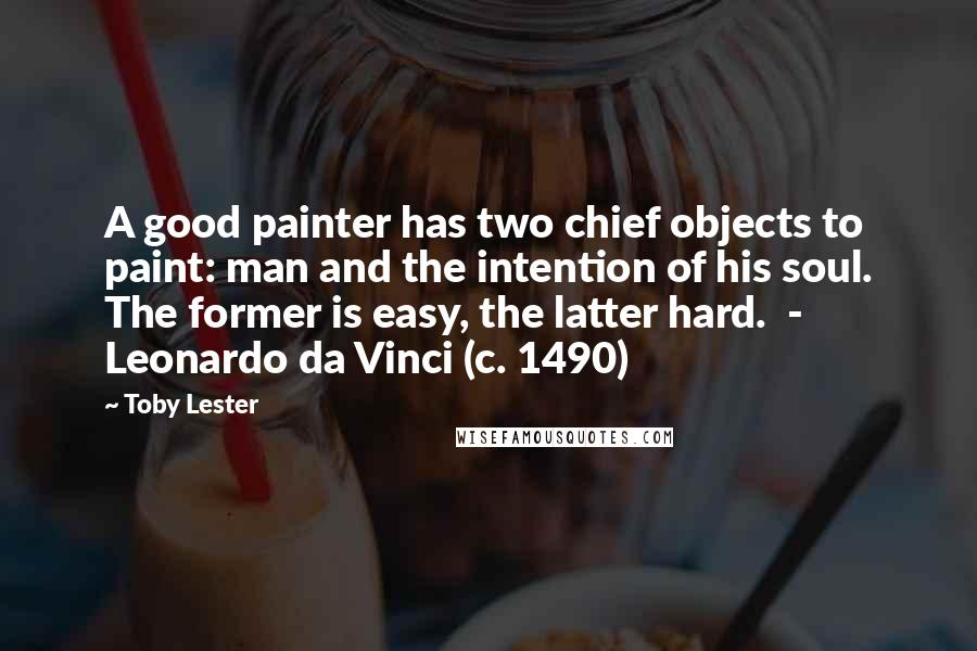 Toby Lester quotes: A good painter has two chief objects to paint: man and the intention of his soul. The former is easy, the latter hard. - Leonardo da Vinci (c. 1490)