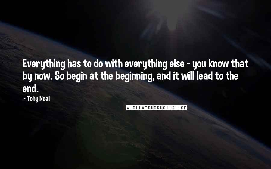 Toby Neal quotes: Everything has to do with everything else - you know that by now. So begin at the beginning, and it will lead to the end.