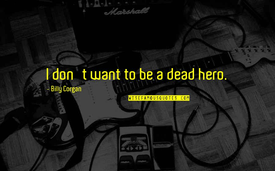 Tocaron Quotes By Billy Corgan: I don't want to be a dead hero.
