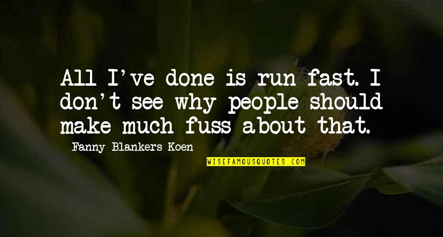 Tocaron Quotes By Fanny Blankers-Koen: All I've done is run fast. I don't