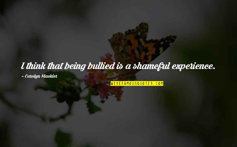 Today Being A Gift Quotes By Carolyn Mackler: I think that being bullied is a shameful