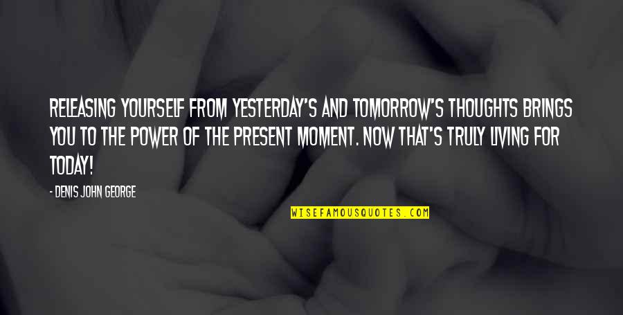 Today Brings Quotes By Denis John George: Releasing yourself from yesterday's and tomorrow's thoughts brings