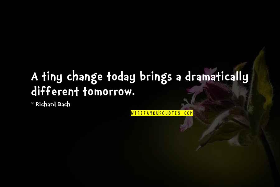 Today Brings Quotes By Richard Bach: A tiny change today brings a dramatically different