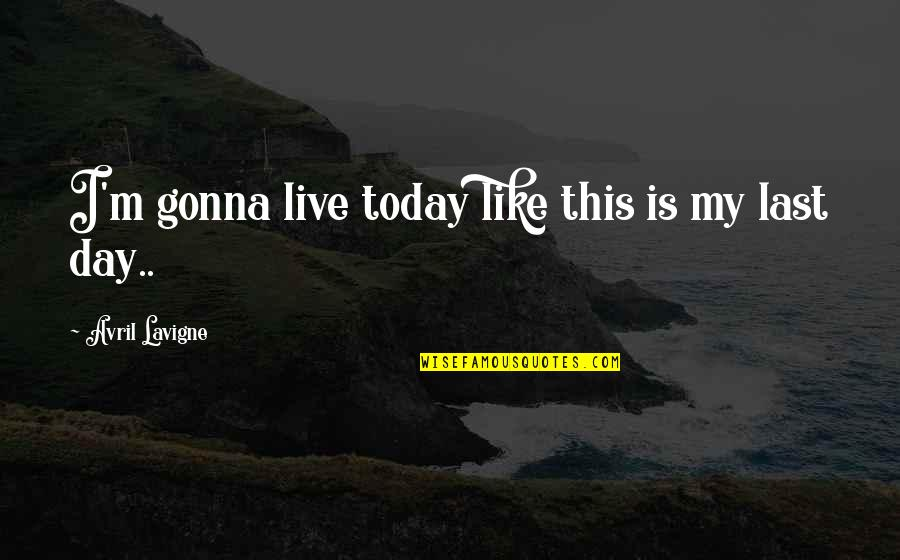 Today Is Your Day Inspirational Quotes By Avril Lavigne: I'm gonna live today like this is my