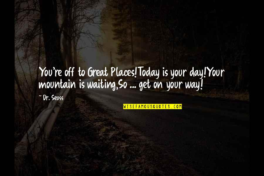 Today Is Your Day Inspirational Quotes By Dr. Seuss: You're off to Great Places!Today is your day!Your
