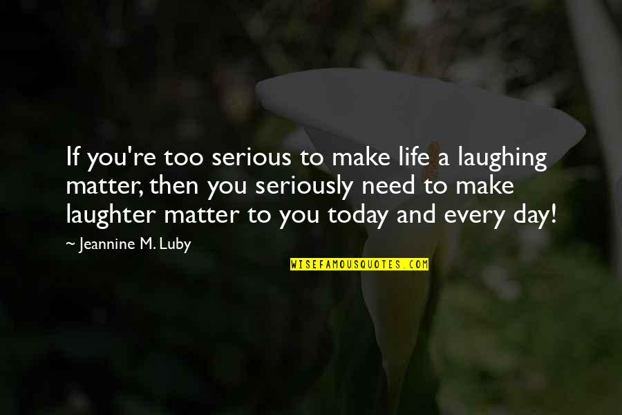 Today Is Your Day Inspirational Quotes By Jeannine M. Luby: If you're too serious to make life a
