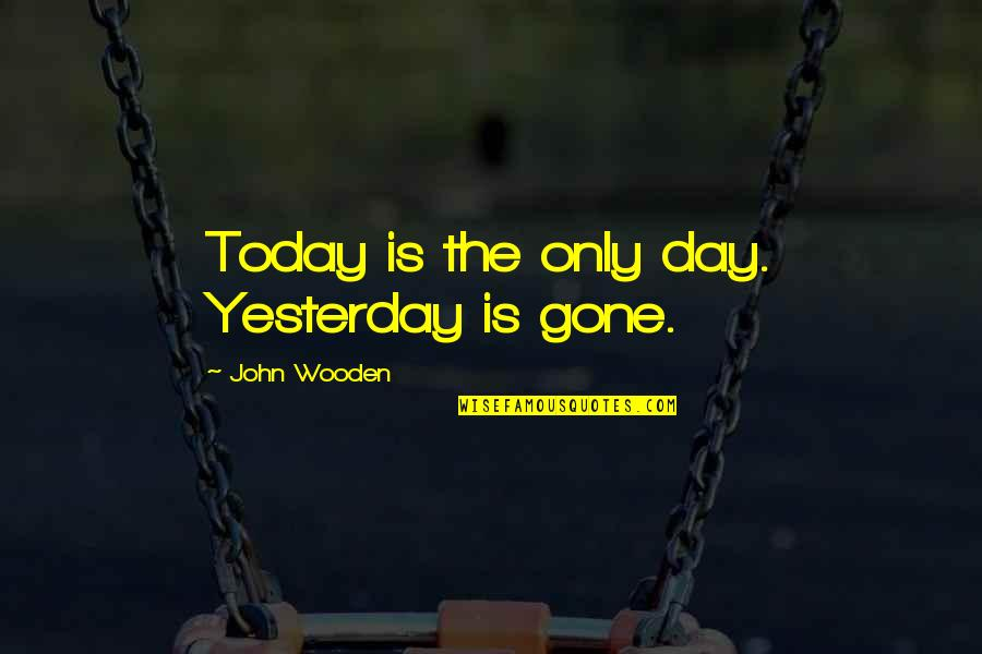 Today Is Your Day Inspirational Quotes By John Wooden: Today is the only day. Yesterday is gone.