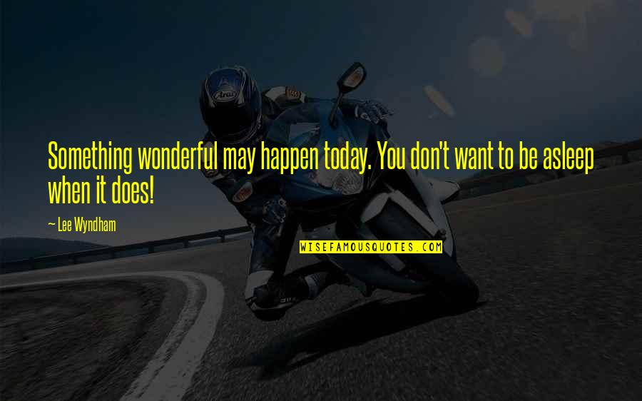 Today Was Wonderful Quotes By Lee Wyndham: Something wonderful may happen today. You don't want