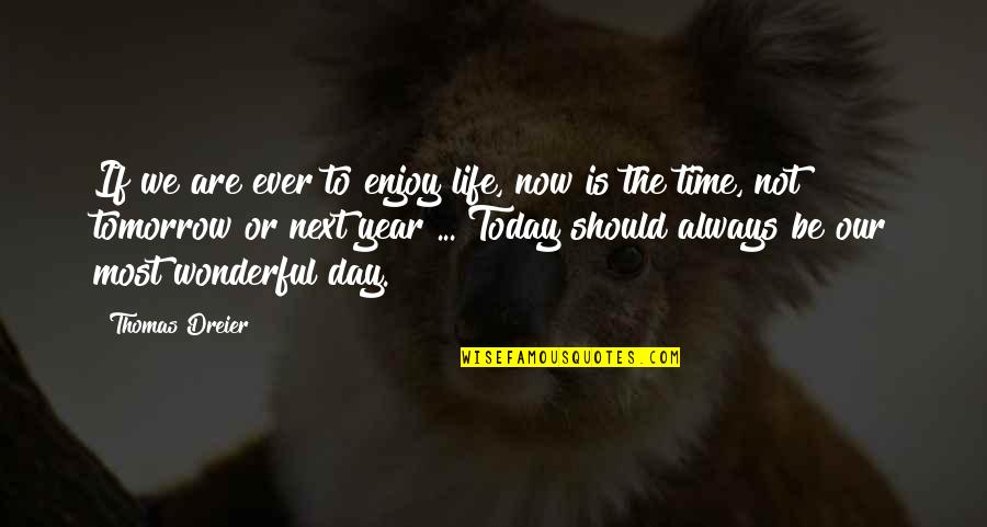 Today Was Wonderful Quotes By Thomas Dreier: If we are ever to enjoy life, now