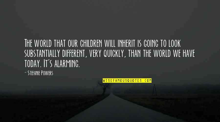 Today Will Be Different Quotes By Stefanie Powers: The world that our children will inherit is