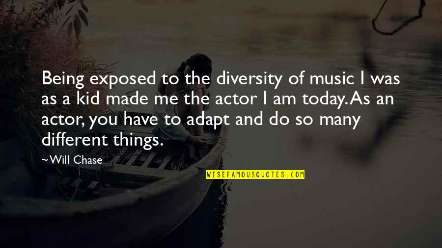 Today Will Be Different Quotes By Will Chase: Being exposed to the diversity of music I
