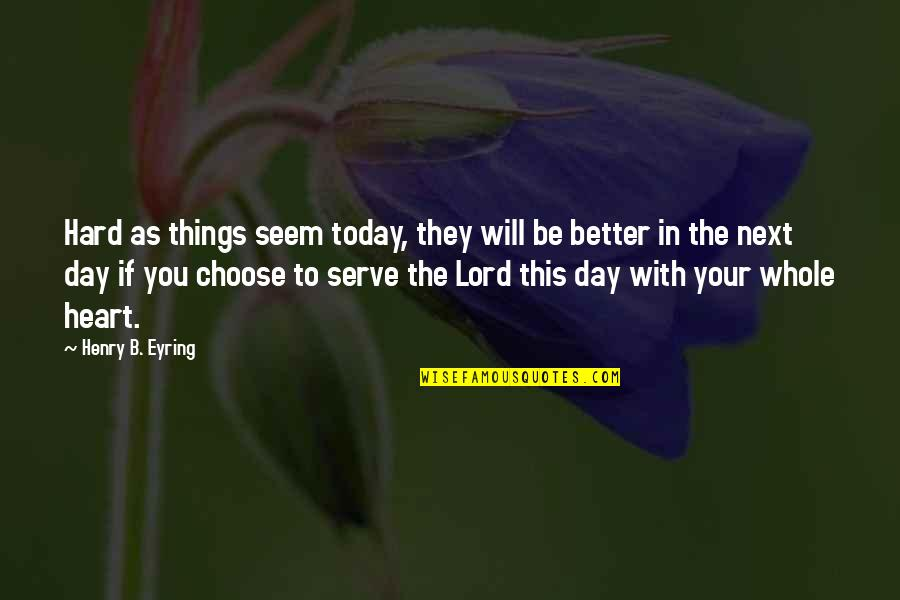 Today's A Better Day Quotes By Henry B. Eyring: Hard as things seem today, they will be