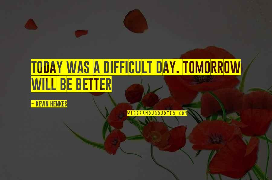 Today's A Better Day Quotes By Kevin Henkes: Today was a difficult day. Tomorrow will be