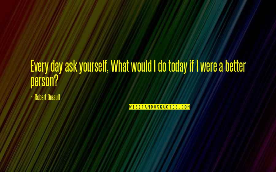 Today's A Better Day Quotes By Robert Breault: Every day ask yourself, What would I do