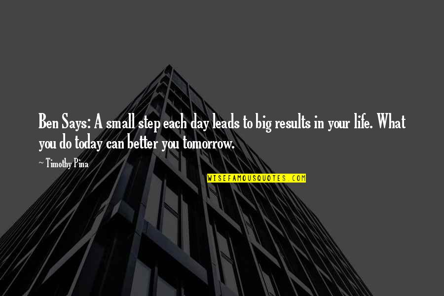 Today's A Better Day Quotes By Timothy Pina: Ben Says: A small step each day leads
