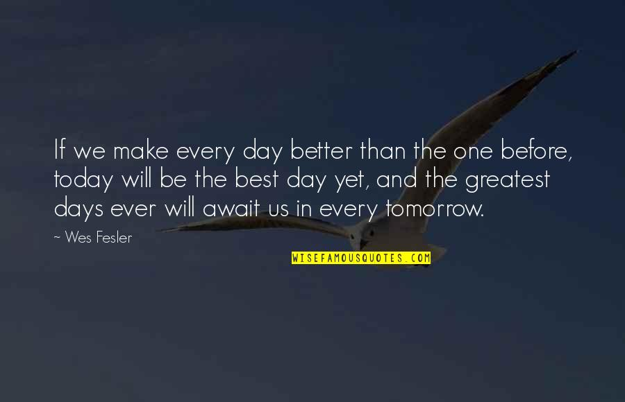Today's A Better Day Quotes By Wes Fesler: If we make every day better than the